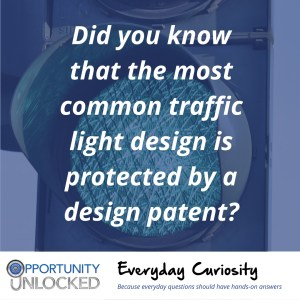 "White text overlaid on a picture of green light reads ""Did you know that the most common traffic light design is protected by a design patent?"" The banner at the bottom includes the full Opportunity Unlocked logo and ""Everyday Curiosity: Because everyday questions should have hands-on answers"""