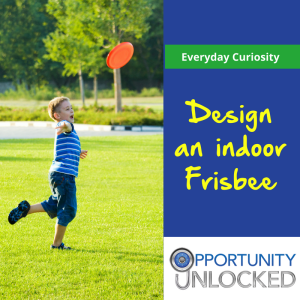 Two part image. On the left: A young child plays outside with an orange Frisbee. On the right: Text reads Everyday Curiosity - Design an indoor Frisbee above the Opportunity Unlocked logo