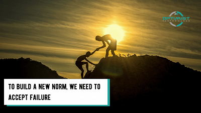 To build a new norm, we need to accept failure – By Optimist Performance