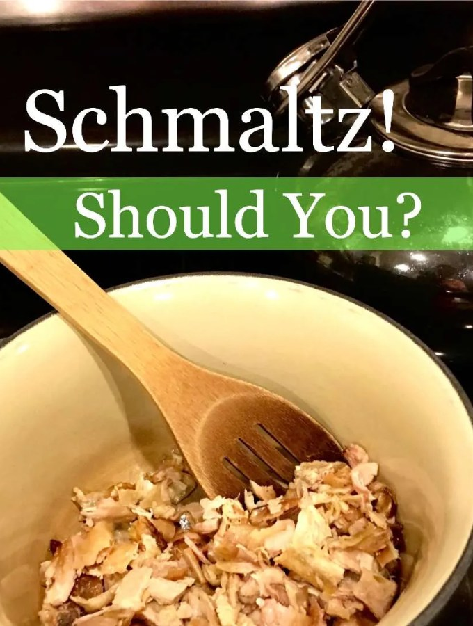Schmaltz!…Yes or No? What Is It Good For?