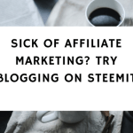 Sick Of Affiliate Marketing? Try Blogging On Steemit