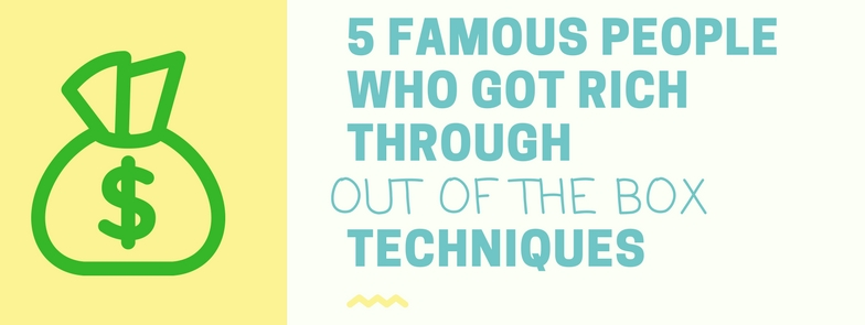 5 famous people who got rich through-out of the box techniques
