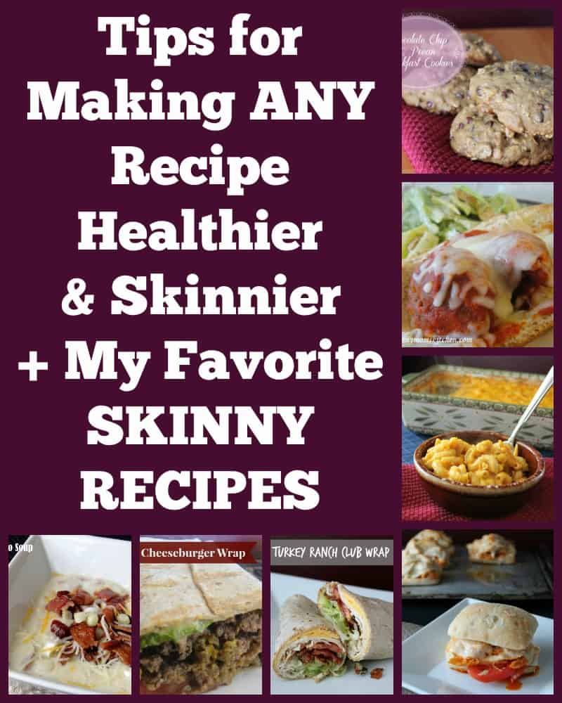 Tips to Make ANY Recipe Healthier or Skinnier plus my favorite skinny recipes