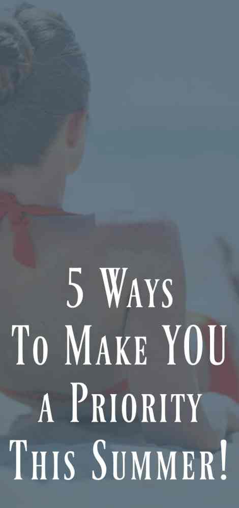 5 Ways To Make You A Priority This Summer