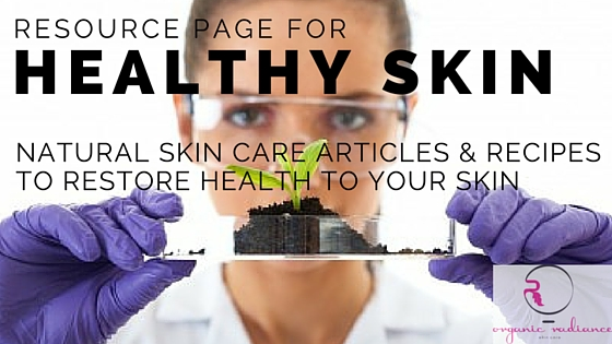 Resource Page for Healthy Skin Natural Skin Care Articles Recipes & Tips-Organic Radiance Skincare