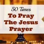 50 Times to Say the Jesus Prayer