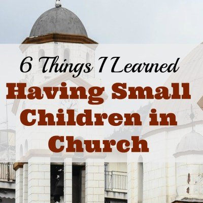 6 Things I Learned Having Small Children in Church