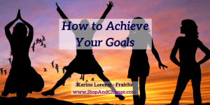 How-to-Achieve-Your-Goals-Karine-Lorenzi-Fraiche-StopAndChange
