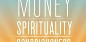 Money • Spirituality • Consciousness