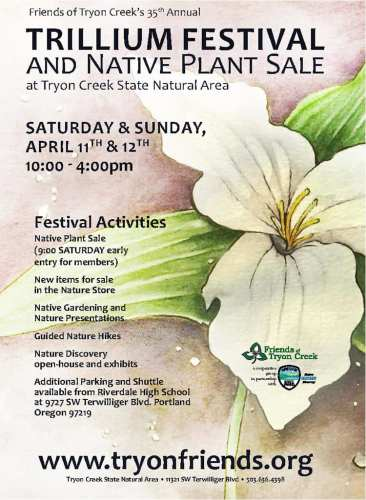 Friends of Tryon Creek's 35th Annual Trillium Festival and Native Plant Sale at Tryon Creek State Natural Area 11321 SW Terwilliger Blvd Saturday and Sunday April 11th & 12th 10:00 - 4:00 pm Festival Activities: - Native Plant Sale (9:00 SATURDAY early entry for members) - New items for sale in the Nature Store - Native Gardening and Nature Presentations - Guided Nature Hikes - Nature Discovery open-house and exhibits - Additional Parking and Shuttle available from Riverdale High School at 9727 SW Terwilliger Blvd. Portland www.tryonfriends.org