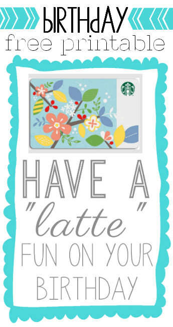 "FREE printable - have a ""latte"" fun on your birthday. Just attach a gift card to Starbucks (or other shop) and you're set"
