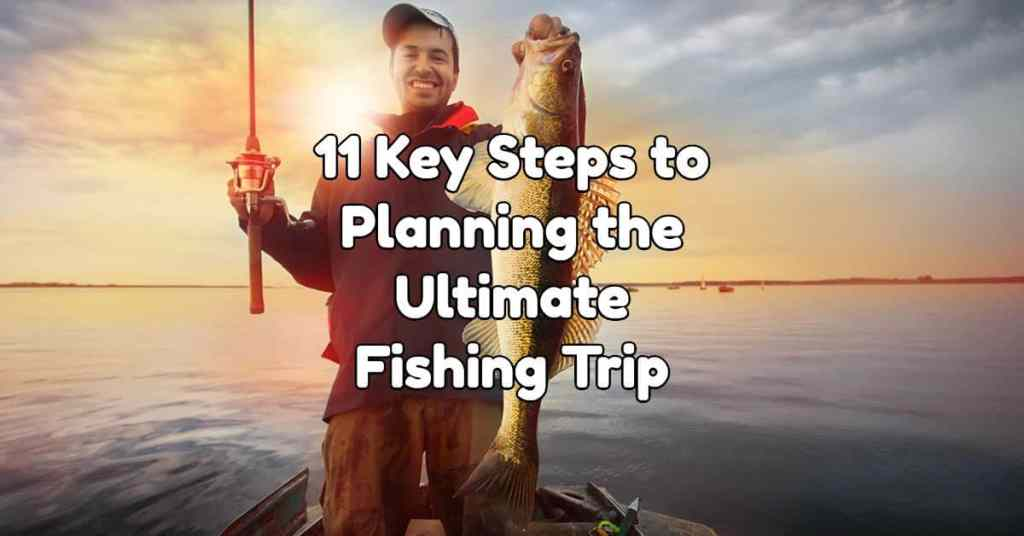 11-key-steps-to-planning-the-ultimate-fishing-trip