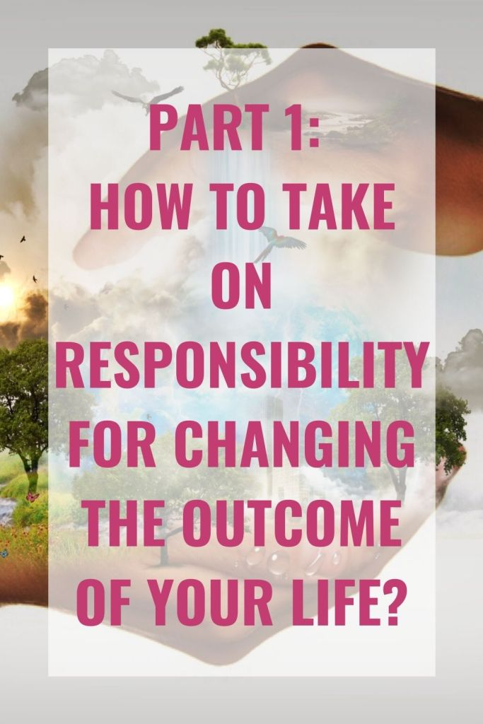 How to take on responsibility for changing the outcome of your life