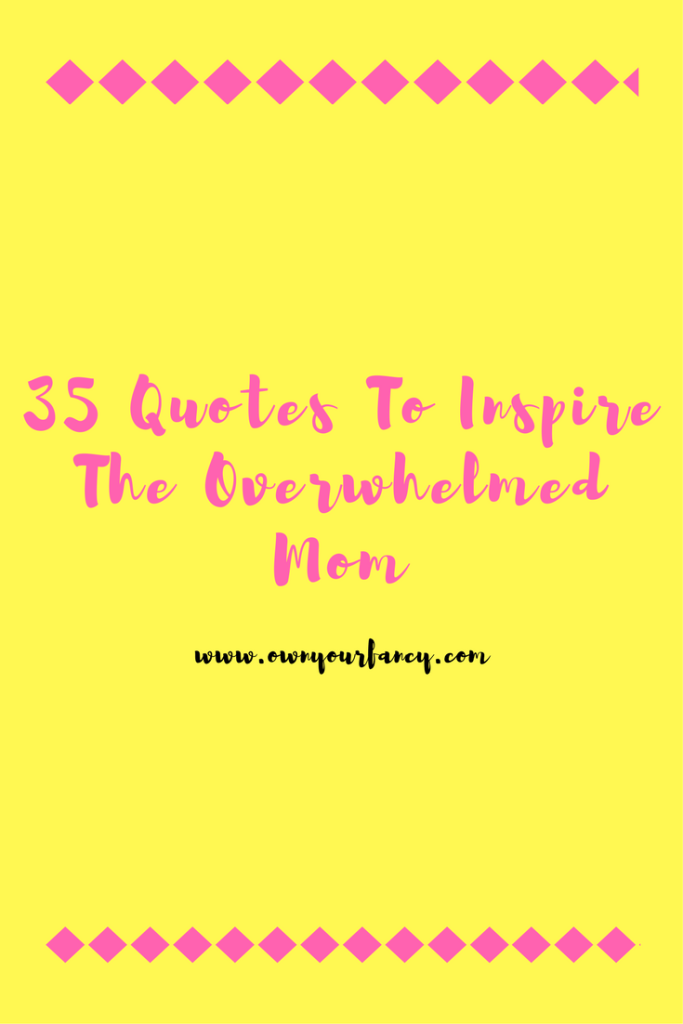 35 Quotes To Inspire The Overwhelmed Mom Own Your Fancy