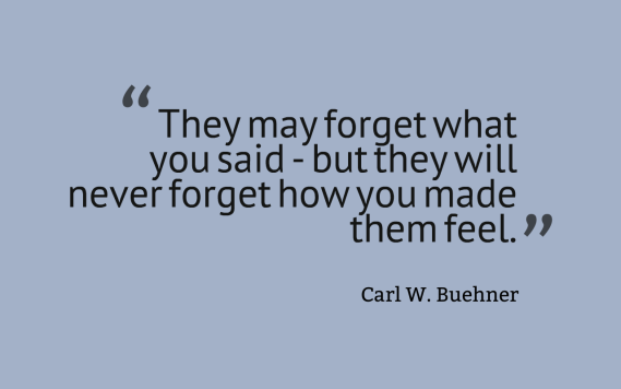 They may forget what you said - but they will never forget how you made them feel - Carl Buehner