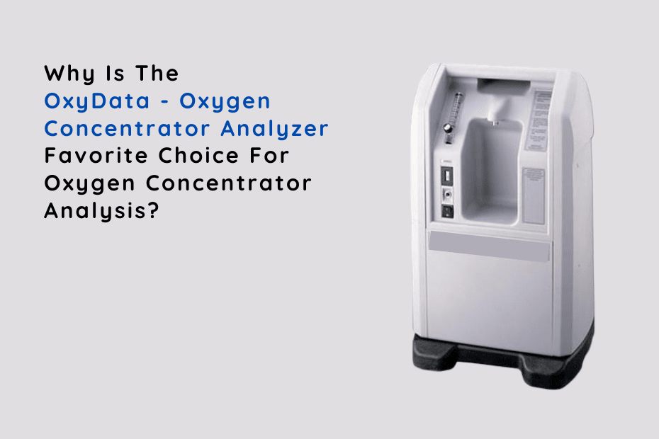 Why Is The OxyData – Oxygen Concentrator Analyzer Favorite Choice For Oxygen Concentrator Analysis