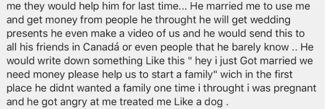 Hij trouwde met mij om te gebruiken me en geld te krijgen van mensen die hij dacht dat hij krijgt bruiloft presenteert hij zelfs een video van ons maken en hij dit zou sturen aan al zijn vrienden in Canada of zelfs mensen die hij nauwelijks kennen ... Zodra ik dacht dat ik zwanger was en hij kreeg boos op mij en behandelde me als een hond
