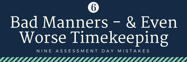 none assessment day mistakes - 6. bad manner and even worse timekeeping