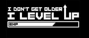 I don't get older, I level up