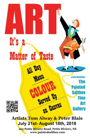 The summer show (Art, It's a Matter of Taste, All Day Menu, Colour Served up on Canvas, at the Maritime Painted Saltbox Fine Art Gallery, featuring the workof Tom Alway and Peter Blais.