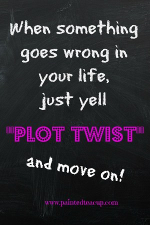 When something goes wrong just yell plot twist. Funny life quote. www.paintedteacup.com