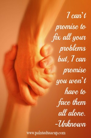 I can't fix your problems but you won't have to face them alone. Friendship and support quote. www.paintedteacup.com