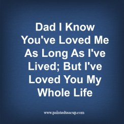 Father's Day Quote. Dad I know You Have Loved Me As Long As I've Lived; But I've Loved You My Whole Life. www.paintedteacup.com