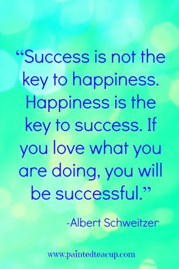 """Success is not the key to happiness. Happiness is the key to success. If you love what you are doing, you will be successful."" – Albert Schweitzer"
