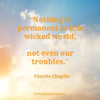 "Quotes to help you conquer a bad day. ""Nothing is permanent in this wicked world, not even our troubles."" – Charlie Chaplin www.paintedteacup.com"
