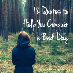 12 Quotes to Help You Conquer a Bad Day. Inspiring quotes to give you courage and hope for a better tomorrow. www.paintedteacup.com