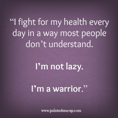 """I fight for my health every day in way most people don't understand. I'm not lazy. I'm a warrior."" -Unknown www.paintedteacup.com"