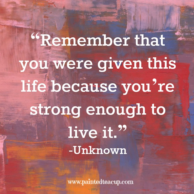 """""""Remember that you were given this life because you're ..."""