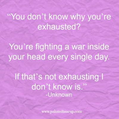 """You don't know why you're exhausted You're fighting a war inside your head every single day. If that's not exhausting I don't know is."" -Unknown www.paintedteacup.com"
