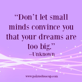 "23 Quotes to inspire you to follow your dreams. ""Don't let small minds convince you that your dreams are too big."" –Unknown"