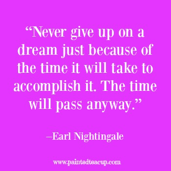 "23 Quotes to inspire you to follow your dreams. ""Never give up on a dream just because of the time it will take to accomplish it. The time will pass anyway."" –Earl Nightingale"
