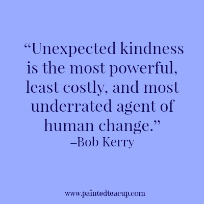 "8 beautiful quotes to celebrate world kindness day. ""Unexpected kindness is the most powerful, least costly, and most underrated agent of human change."" –Bob Kerry"
