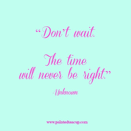 """""""Don't wait. The time will never be right."""" 12 Productivity Quotes. www.paintedteacup.com"""