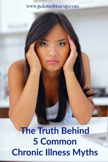 The Truth Behind 5 Common Chronic Illness Myths. What you need to know about chronic illness. www.paintedteacup.com