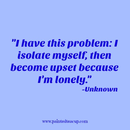 I have this problem I isolate myself, then become upset because I'm lonely. -Unknown