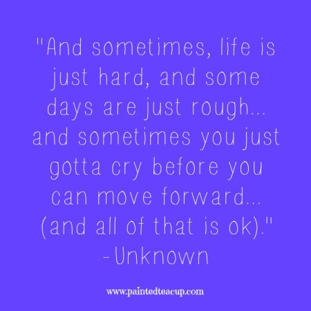 "15 Quotes for When You Are Feeling Stressed Out. ""And sometimes, life is just hard, and some days are just rough... and sometimes you just gotta cry before you can move forward... (and all of that is ok)."" -Unknown"