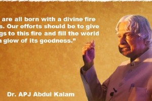 President APJ Abdul kalam's famous quote: We are all born with a divine fire in us. Our Efforts should be to give wings to this fire and fill the world with glow of its goodness