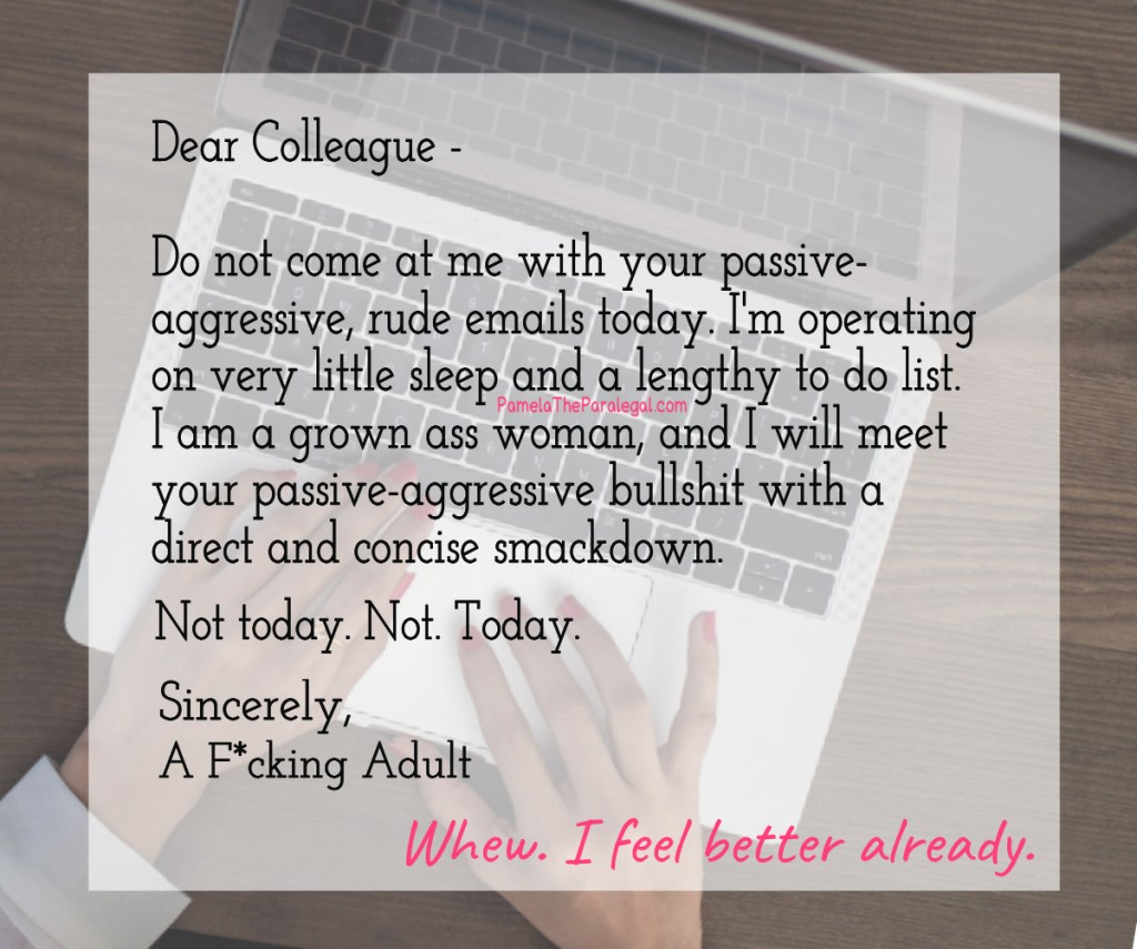 Don't come at me with your passive-aggressive, rude emails today ...