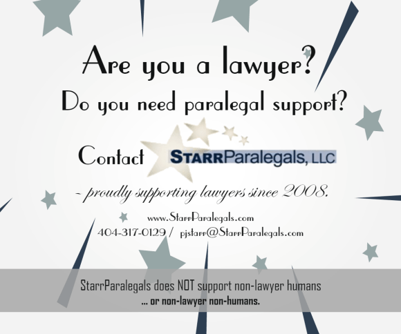 Are you a lawyer? Do you need paralegal support? Contact StarrParalegals 404-317-0129  pjstarr@starrparalegals.com  www.StarrParalegals.com