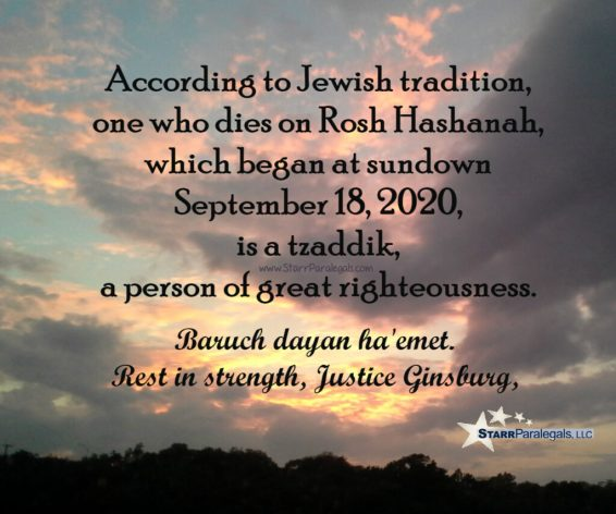 According to Jewish tradition, one who dies on Rosh Hashana, which began at sundown September 18, 2020, is a tzaddik, a person of great righteousness,  Baruch dayan haemet. Rest in strength, Justice Ginsburg.