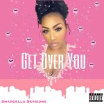 New Music: Shardella Sessions – Get Over You | @ItsShardella