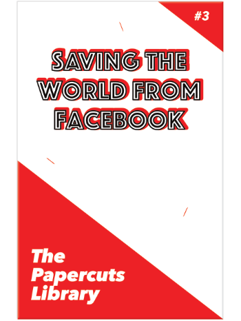 The Papercuts Library #3 - Saving the World from Facebook - front cover