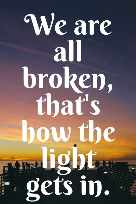 We are all broken, that's how the light gets in.