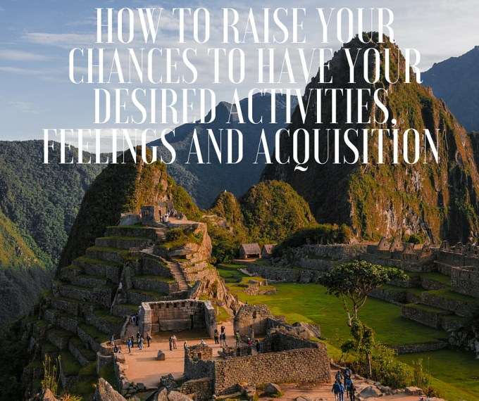 HOW TO RAISE YOUR CHANCES TO HAVE YOUR DESIRED ACTIVITIES, FEELINGS AND ACQUISITION you are lovely