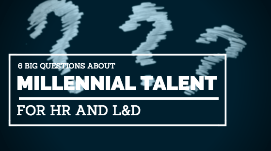6 big questions about Millennial Talent for HR and L&D
