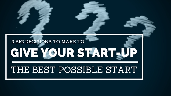 3 decisions to give your start-up the best start